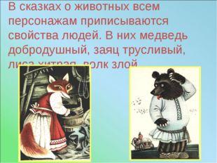 В сказках о животных всем персонажам приписываются свойства людей. В них медв