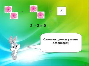 - = 0 Сколько цветов у меня останется? 2 – 2 = 0
