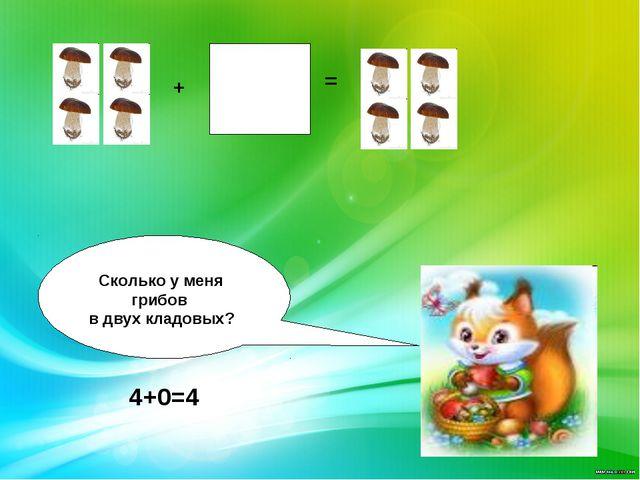 + = Сколько у меня грибов в двух кладовых? 4+0=4