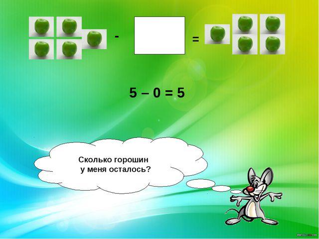- = Сколько горошин у меня осталось? 5 – 0 = 5
