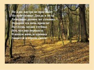 Не жди: наутро не проглянет На небе солнце. Дождь и мгла Холодным дымом лес т