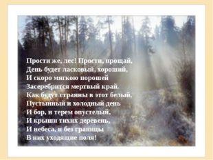 Прости же, лес! Прости, прощай, День будет ласковый, хороший, И скоро мягкою