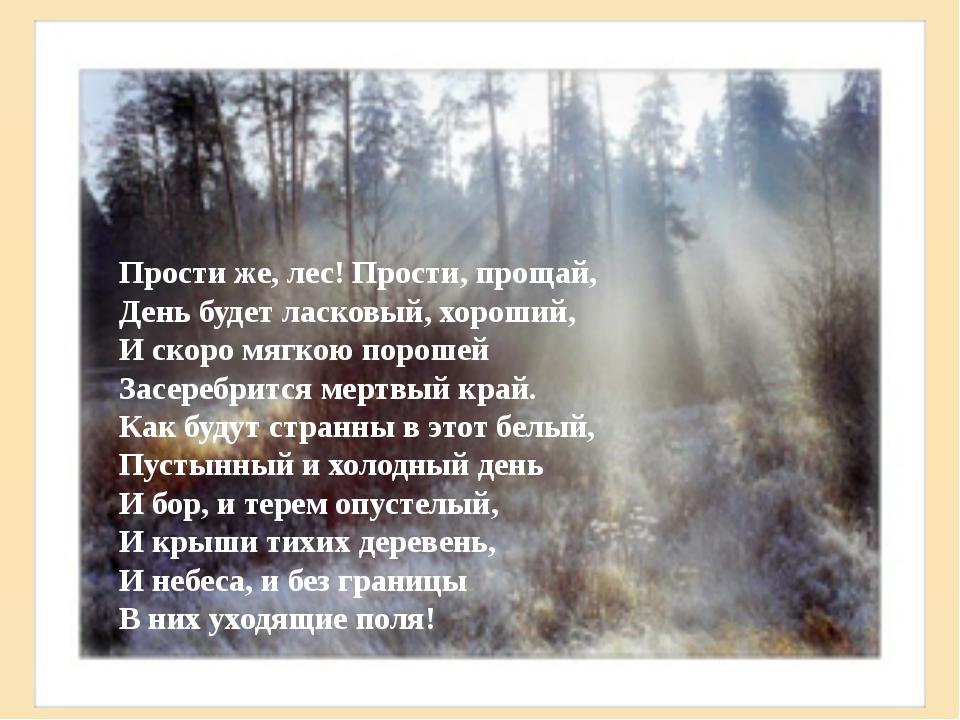 Прости же, лес! Прости, прощай, День будет ласковый, хороший, И скоро мягкою...