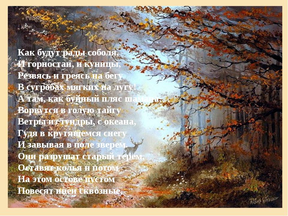 Как будут рады соболя, И горностаи, и куницы, Резвясь и греясь на бегу В сугр...