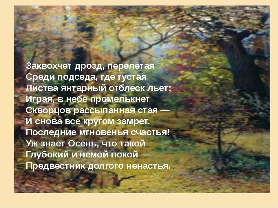 Заквохчет дрозд, перелетая Среди подседа, где густая Листва янтарный отблеск...