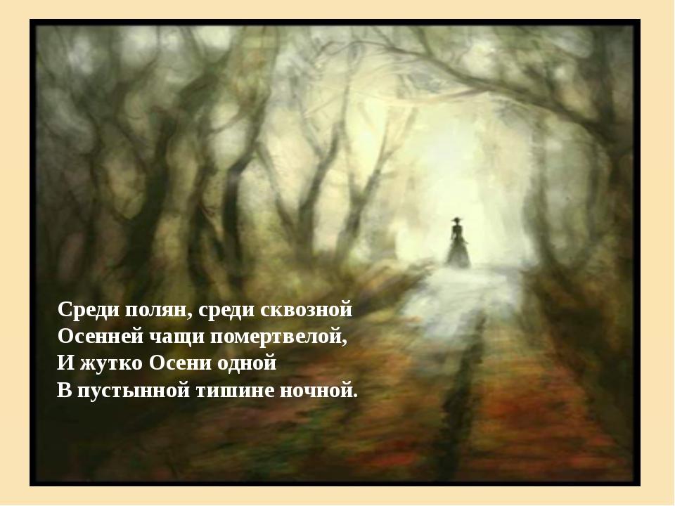 Среди полян, среди сквозной Осенней чащи помертвелой, И жутко Осени одной В п...