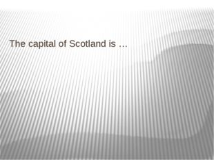 The capital of Scotland is …