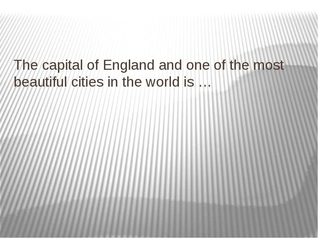 The capital of England and one of the most beautiful cities in the world is …