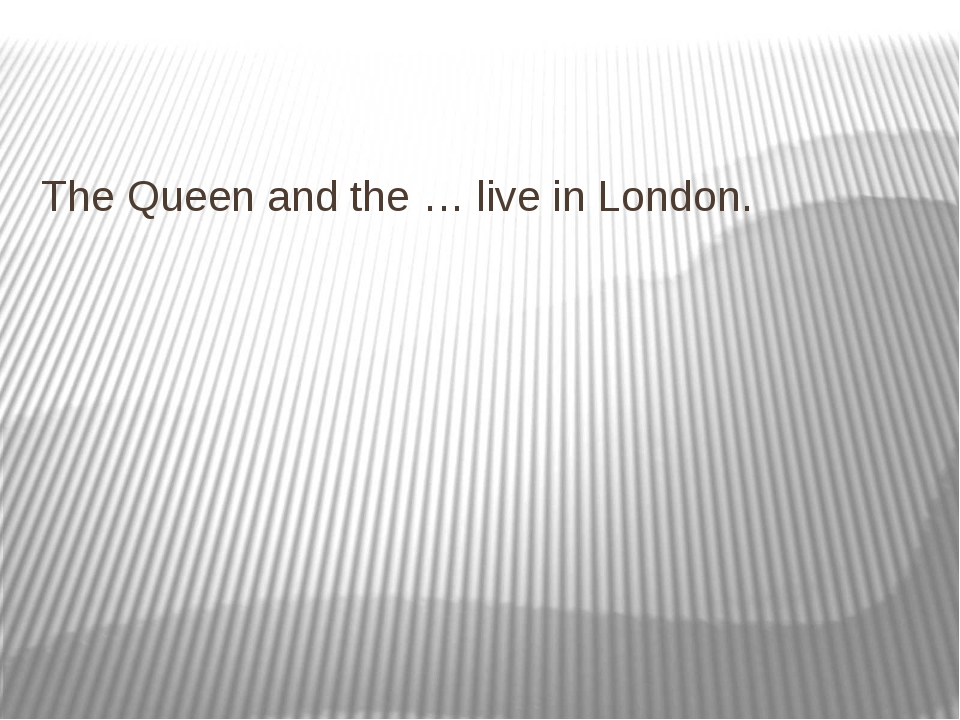 The Queen and the … live in London.