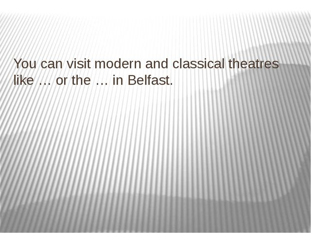 You can visit modern and classical theatres like … or the … in Belfast.