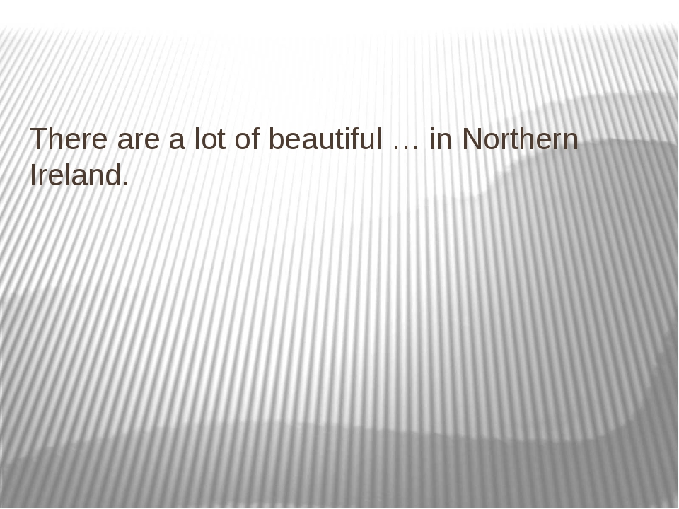 There are a lot of beautiful … in Northern Ireland.
