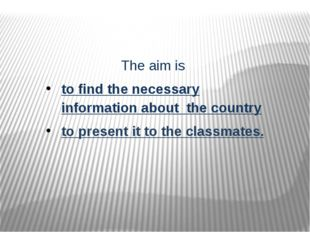 The aim is to find the necessary information about the country to present it