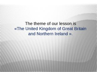 The theme of our lesson is «The United Kingdom of Great Britain and Northern