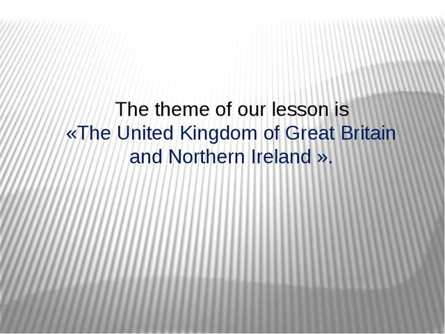 The theme of our lesson is «The United Kingdom of Great Britain and Northern...