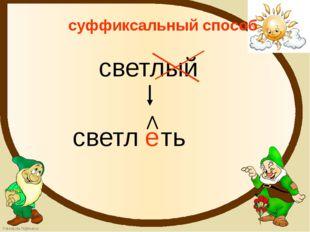 суффиксальный способ светлый светл е ть FokinaLida.75@mail.ru