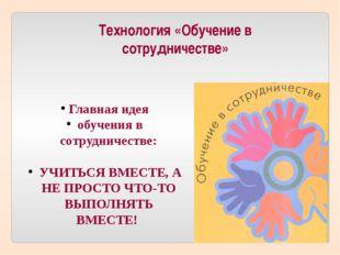 Технология «Обучение в сотрудничестве» Главная идея обучения в сотрудничестве