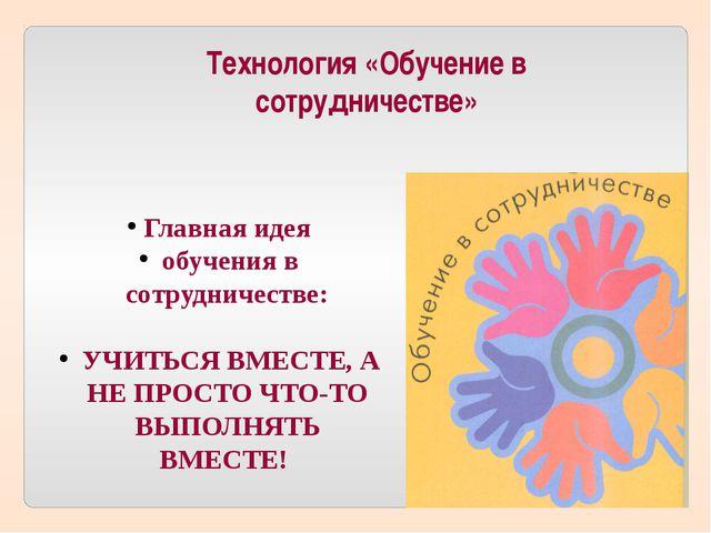 Технология «Обучение в сотрудничестве» Главная идея обучения в сотрудничестве...