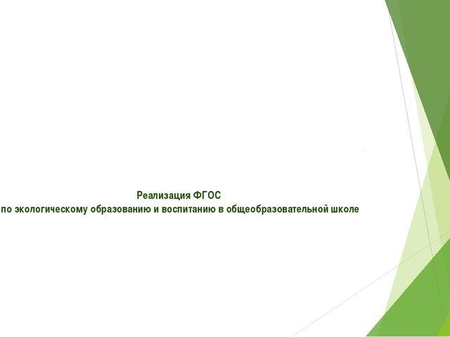 Реализация ФГОС по экологическому образованию и воспитанию в общеобразовател...