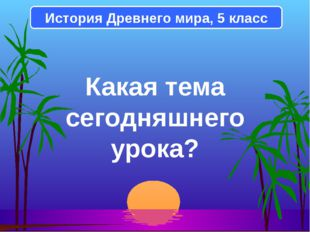 Какая тема сегодняшнего урока? История Древнего мира, 5 класс