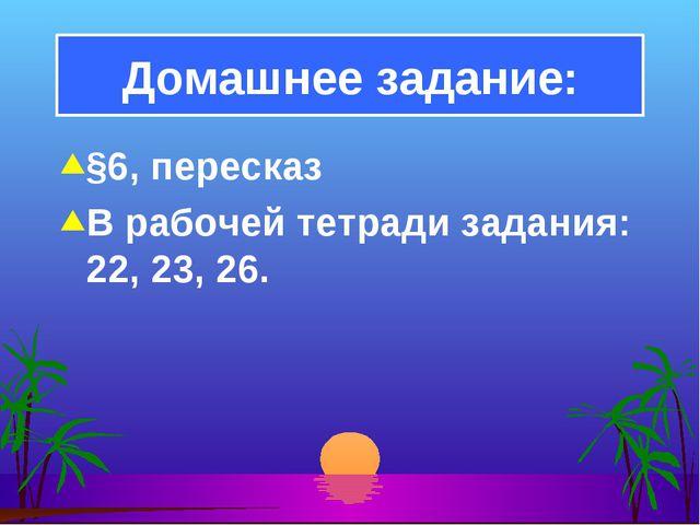 §6, пересказ В рабочей тетради задания: 22, 23, 26. Домашнее задание: