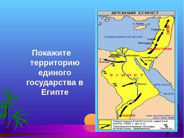 Покажите территорию единого государства в Египте