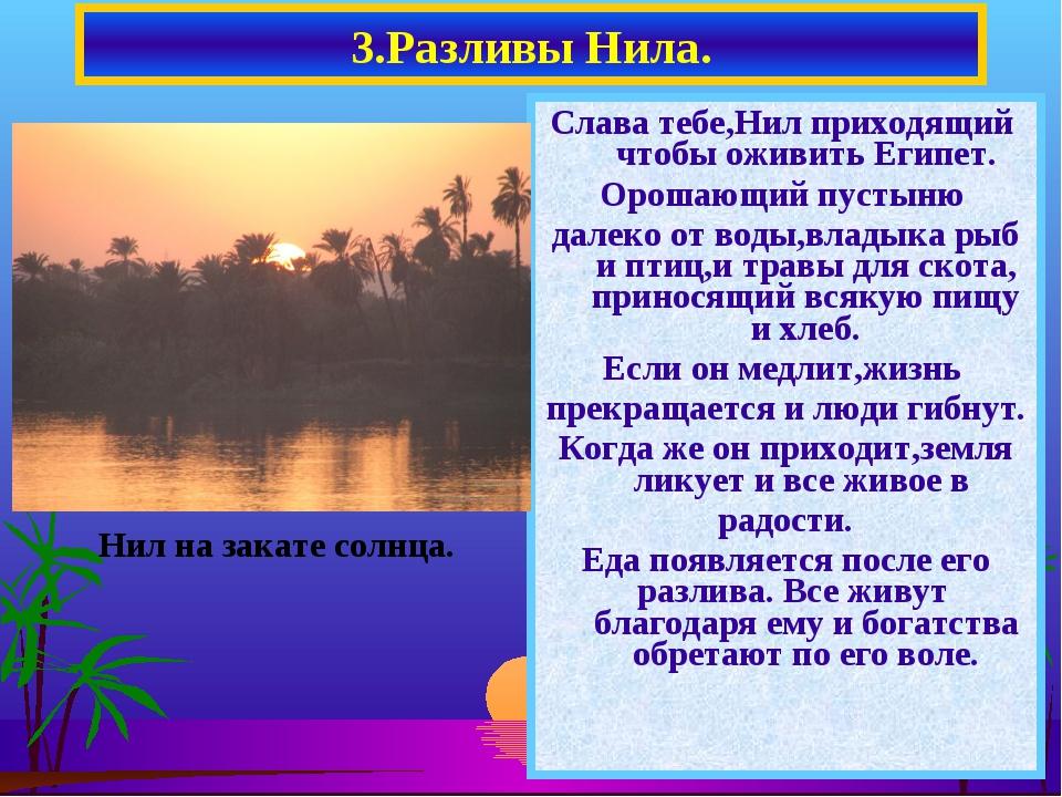Слава тебе,Нил приходящий чтобы оживить Египет. Орошающий пустыню далеко от в...