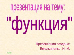 Презентация создана: Емельяненко И. М. план