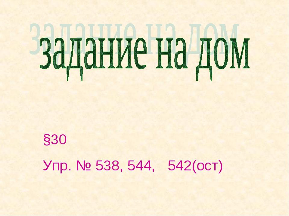 §30 Упр. № 538, 544, 542(ост)