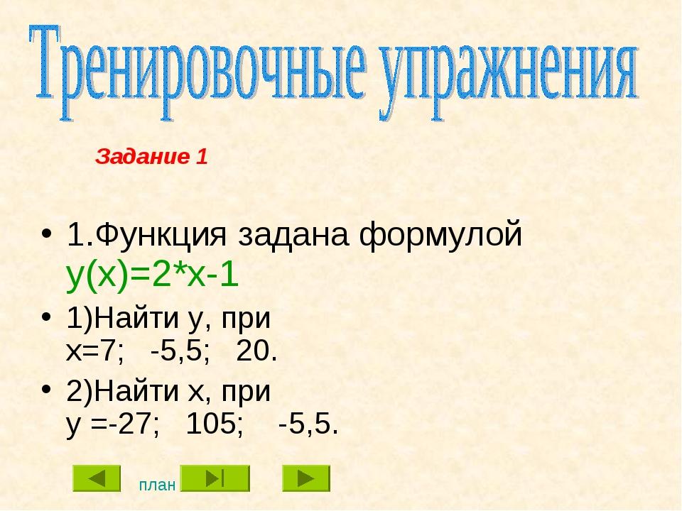 1.Функция задана формулой y(x)=2*x-1 1)Найти y, при x=7; -5,5; 20. 2)Найти x,...