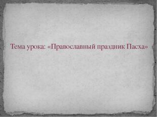 Тема урока: «Православный праздник Пасха»