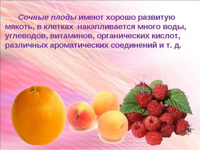 Сочные плоды имеют хорошо развитую мякоть, в клетках накапливается много вод...