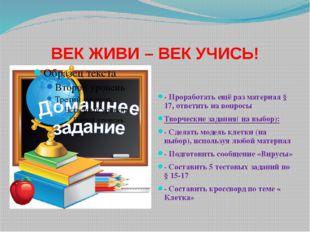 ВЕК ЖИВИ – ВЕК УЧИСЬ! - Проработать ещё раз материал § 17, ответить на вопро