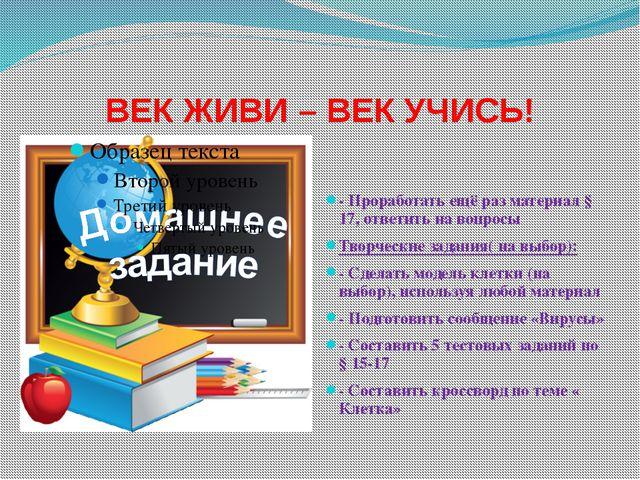 ВЕК ЖИВИ – ВЕК УЧИСЬ! - Проработать ещё раз материал § 17, ответить на вопро...
