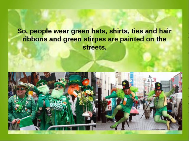 So, people wear green hats, shirts, ties and hair ribbons and green stirpes...