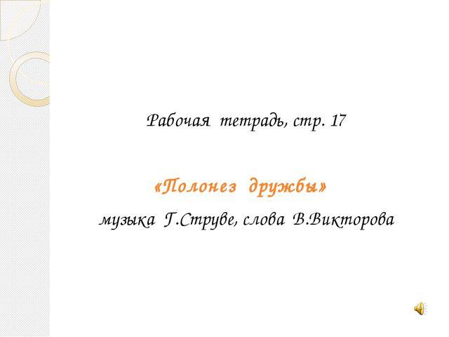 Рабочая тетрадь, стр. 17 «Полонез дружбы» музыка Г.Струве, слова В.Викторова