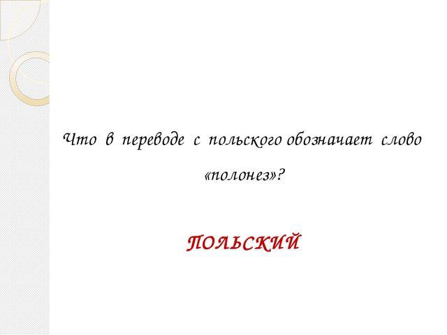 Что в переводе с польского обозначает слово «полонез»? ПОЛЬСКИЙ