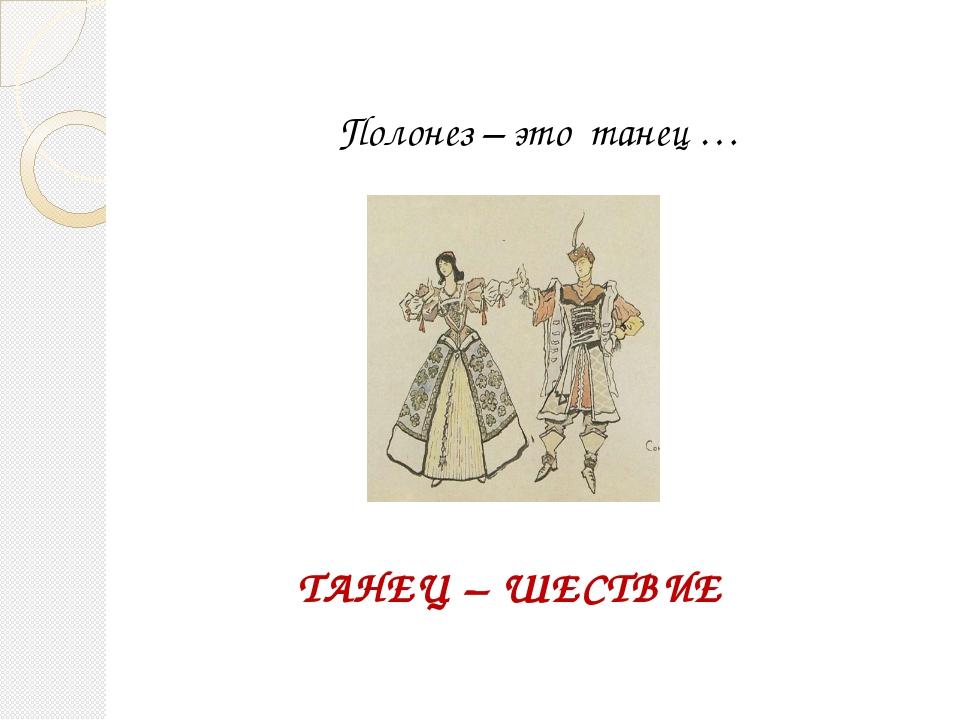 Полонез – это танец … ТАНЕЦ – ШЕСТВИЕ