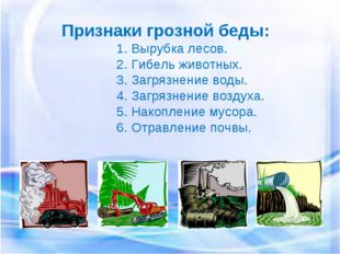 Признаки грозной беды: 1. Вырубка лесов. 2. Гибель животных. 3. Загрязнение в