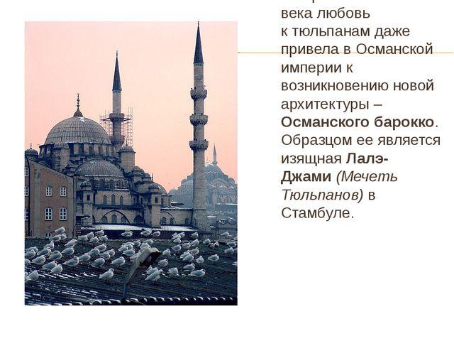 В первой половине 18 века любовь к тюльпанам даже привела в Османской империи...