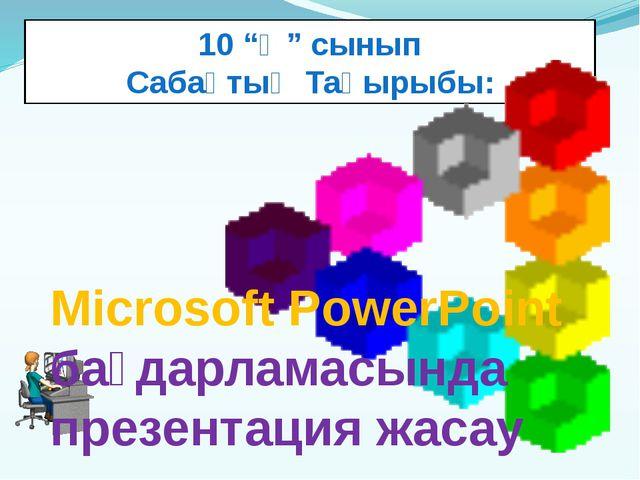 """10 """"Ә"""" сынып Сабақтың Тақырыбы: Microsoft PowerPoint бағдарламасында презента..."""