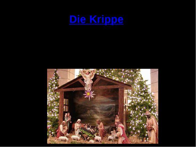 Die Krippe Es ist noch heute in vielen Familien Sitte, die Krippe im Laufe de...