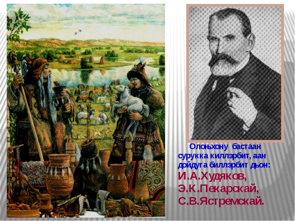 Олоњхону бастаан сурукка киллэрбит, аан дойдуга биллэрбит дьон: И.А.Худяков,...