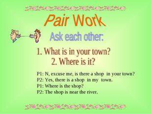 P1: N, excuse me, is there a shop in your town? P2: Yes, there is a shop in m