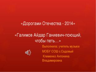 «Дорогами Отечества - 2014» «Галимов Айдар Ганиевич-поющий, чтобы петь…» Выпо