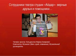 Сотрудники театра студии «Айдар»- верные друзья и помощники… Человек оркестр-
