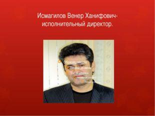 Исмагилов Венер Ханифович-исполнительный директор.