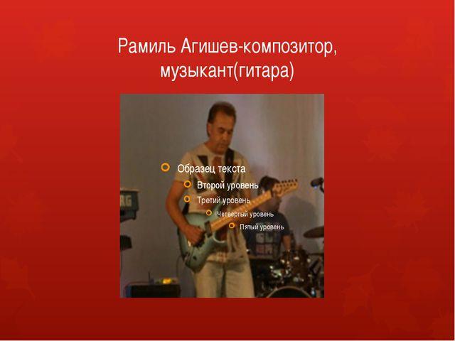 Рамиль Агишев-композитор, музыкант(гитара)