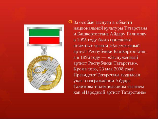 За особые заслуги в области национальной культуры Татарстана и Башкортостана...