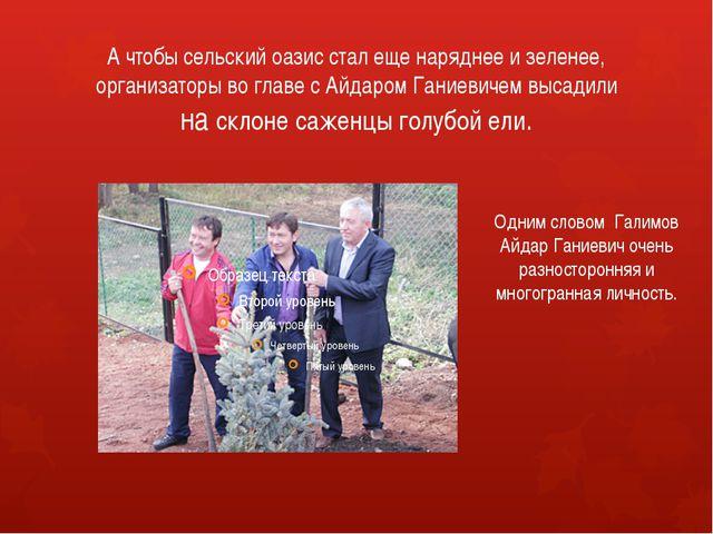 А чтобы сельский оазис стал еще наряднее и зеленее, организаторы во главе с А...