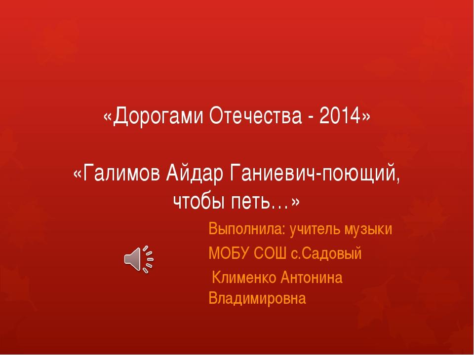 «Дорогами Отечества - 2014» «Галимов Айдар Ганиевич-поющий, чтобы петь…» Выпо...